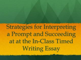 Strategies for Interpreting   a  Prompt  and  Succeeding at at the In-Class  Timed  Writing Essay