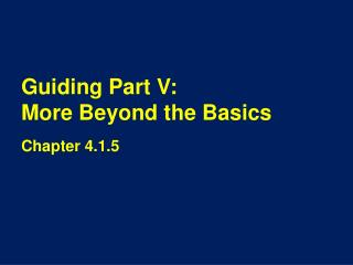 Guiding Part V:                 More Beyond the Basics