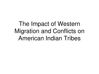 The Impact of Western Migration and Conflicts on  American Indian Tribes