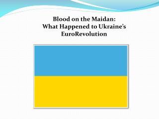 Blood on the  Maidan :  What Happened to Ukraine's  EuroRevolution