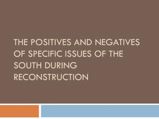 The Positives and negatives of Specific  I ssues of the South During Reconstruction