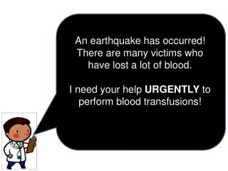 An earthquake has occurred! There are many victims who have lost a lot of blood.