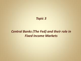 Topic 3 Central Banks (The Fed) and their role in Fixed Income Markets