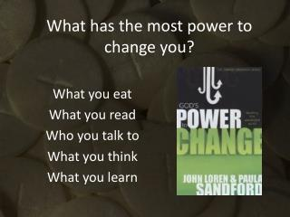 What has the most power to change you?