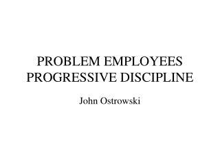 PROBLEM EMPLOYEES PROGRESSIVE DISCIPLINE
