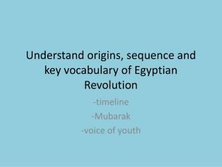 Understand origins, sequence and key vocabulary of Egyptian Revolution