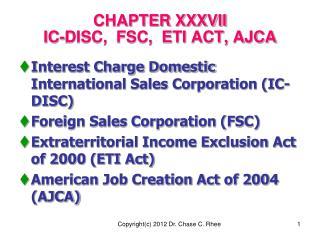 CHAPTER XXXVII  IC-DISC,  FSC,  ETI ACT, AJCA