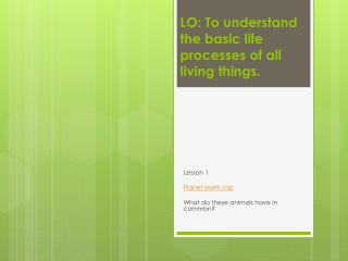 LO: To understand the basic life processes of all living things.