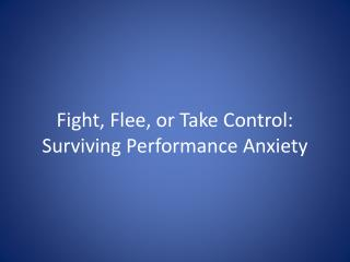 Fight, Flee, or  Take Control : Surviving Performance Anxiety