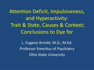 Attention Deficit, Impulsiveness, and Hyperactivity:   Trait  State, Causes  Context; Conclusions to Dye for
