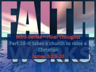 Mini-Series—Final Thoughts Part 18-It takes a church to raise a Christian James 5:19-20
