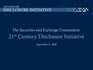 The Securities and Exchange Commission:   21st Century Disclosure Initiative September 9, 2008
