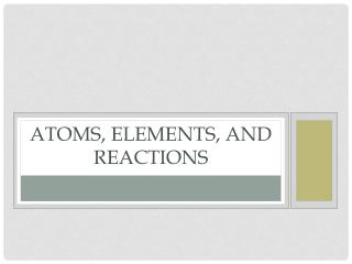 Atoms, elements, and reactions