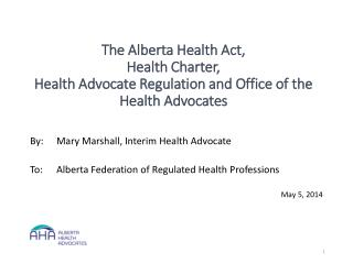 By:	Mary Marshall, Interim Health Advocate To:	Alberta Federation of Regulated Health  Professions