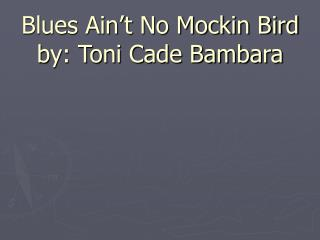 Blues Ain t No Mockin Bird by: Toni Cade Bambara