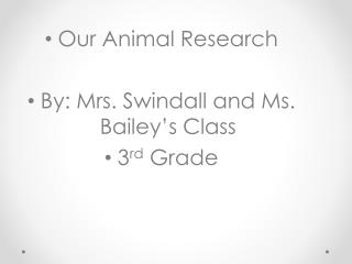 Our Animal Research By: Mrs.  Swindall  and Ms. Bailey's Class 3 rd  Grade