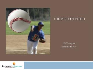 THE PERFECT PITCH Eli Velasquez Innovate El Paso