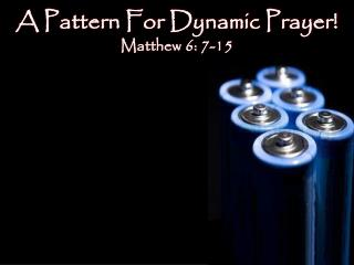 A Pattern For Dynamic Prayer! Matthew 6: 7-15