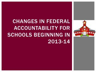 Changes in federal accountability for schools beginning in  2013-14