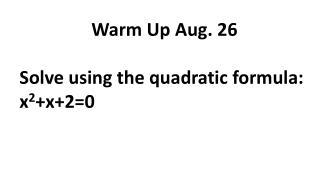 Warm Up Aug. 26 Solve using the quadratic formula: x 2 +x+2=0