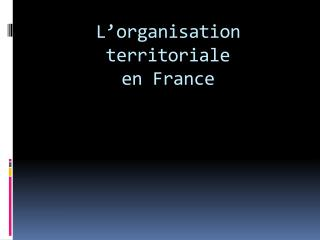 L'organisation territoriale  en France