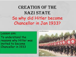 Creation of the  Nazi state So why did Hitler become Chancellor in Jan 1933?