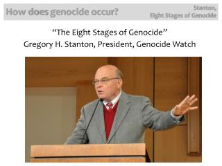 """The Eight Stages of Genocide "" Gregory  H. Stanton, President, Genocide  Watch"