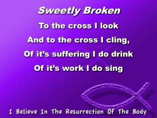 Sweetly Broken To  the cross I look And to the cross I cling, Of it�s suffering I do drink
