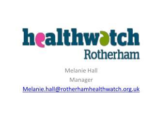 Melanie Hall  Manager  Melanie.hall@rotherhamhealthwatch.uk