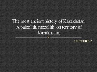The most ancient history of Kazakhstan.  A  paleolith, mezolith  on territory of Kazakhstan .