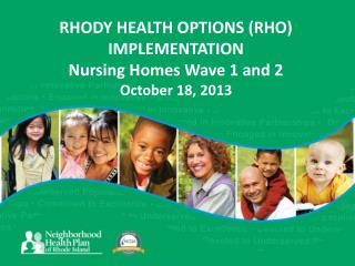 RHODY HEALTH OPTIONS (RHO) IMPLEMENTATION Nursing Homes Wave 1 and 2 October 18, 2013