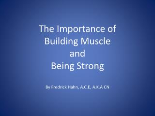The Importance of  Building Muscle  and  Being Strong By Fredrick Hahn, A.C.E, A.K.A CN