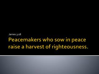 Peacemakers who sow in peace raise a harvest of righteousness.