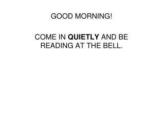 GOOD MORNING! COME IN  QUIETLY  AND BE READING AT THE BELL.