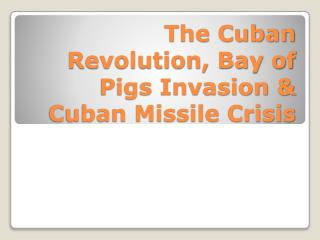 The Cuban Revolution, Bay of Pigs Invasion & Cuban Missile Crisis