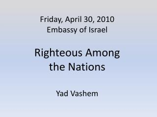 Friday, April 30, 2010 Embassy  of Israel  Righteous  Among  the Nations Yad Vashem