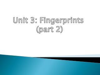Unit 3: Fingerprints  (part 2)