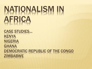 Nationalism in Africa Case Studies… Kenya  Nigeria Ghana Democratic Republic of the Congo Zimbabwe