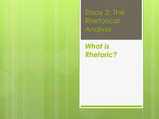 Essay 2: The Rhetorical Analysis What is Rhetoric?