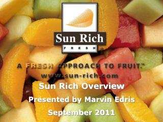 Sun Rich Overview Presented by Marvin Edris September 2011