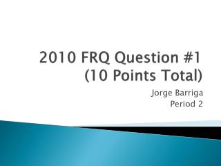 2010 FRQ Question #1 (10 Points Total)