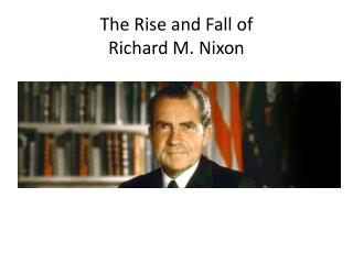 The Rise and Fall of  Richard M. Nixon