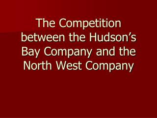 The Competition between the Hudson's Bay Company and the North West Company