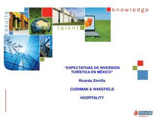 """""""EXPECTATIVAS DE INVERSIÓN TURÍSTICA EN MÉXICO"""" Ricardo Zorrilla CUSHMAN & WAKEFIELD HOSPITALITY"""