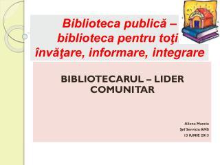 Biblioteca publică – biblioteca pentru toţi: învăţare, informare,  integrare