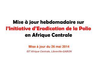 Mise à jour hebdomadaire sur  l'Initiative d'Eradication de la Polio en Afrique Centrale