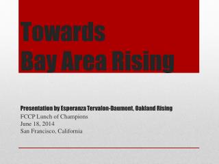Towards  Bay Area Rising Presentation by Esperanza  Tervalon-Daumont , Oakland Rising