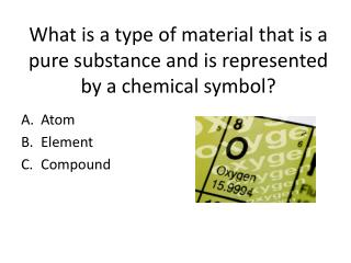 What is a type of material that is a pure substance and is represented by a chemical symbol?