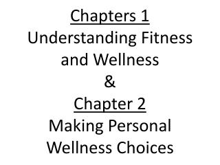 Chapters 1 Understanding Fitness and Wellness &  Chapter 2 Making Personal Wellness Choices