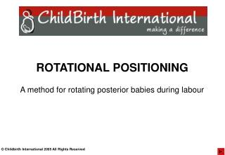ROTATIONAL POSITIONING A method for rotating posterior babies during labour